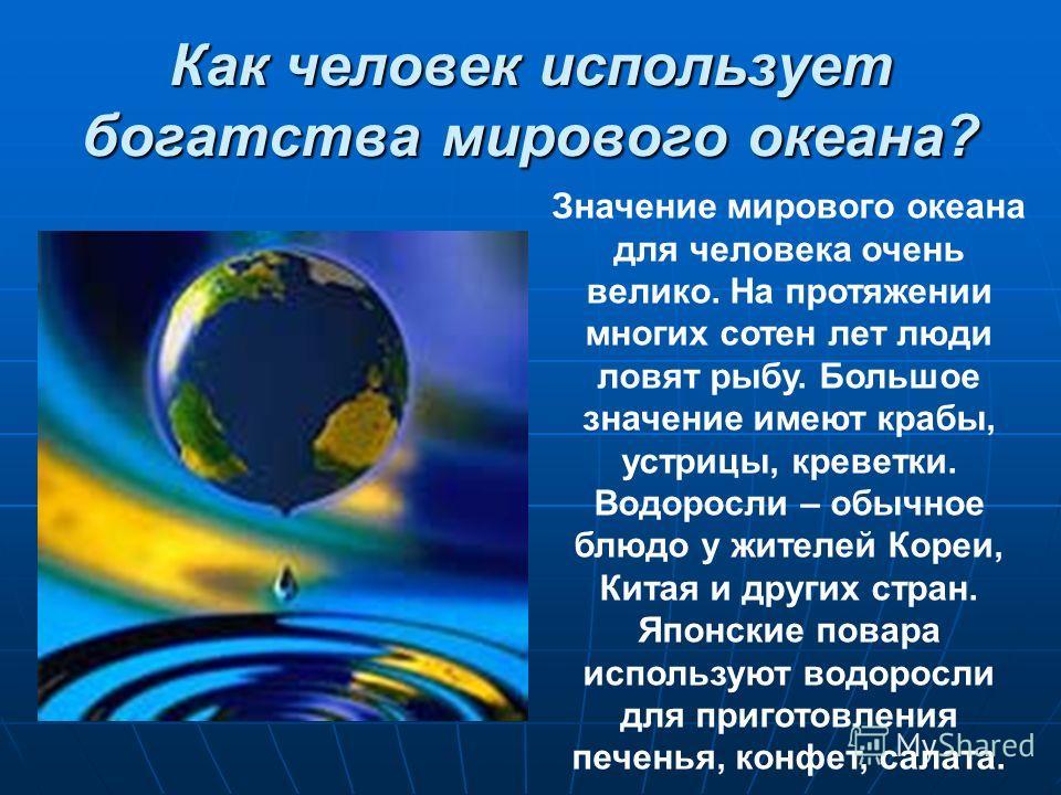 Как человек использует богатства мирового океана? Значение мирового океана для человека очень велико. На протяжении многих сотен лет люди ловят рыбу. Большое значение имеют крабы, устрицы, креветки. Водоросли – обычное блюдо у жителей Кореи, Китая и
