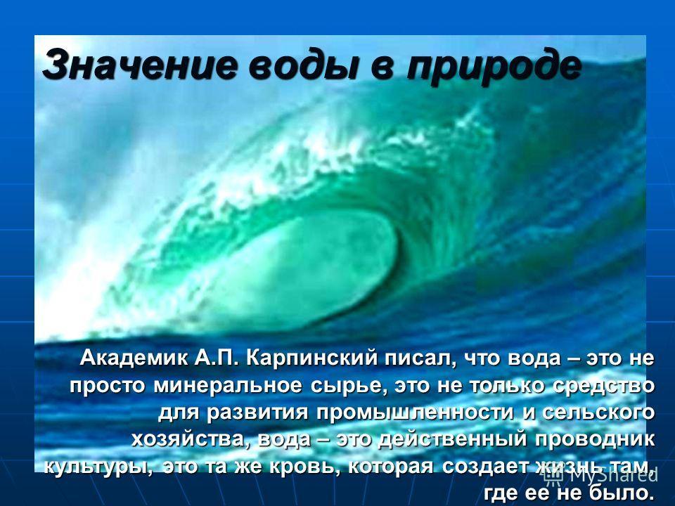 Значение воды в природе Академик А.П. Карпинский писал, что вода – это не просто минеральное сырье, это не только средство для развития промышленности и сельского хозяйства, вода – это действенный проводник культуры, это та же кровь, которая создает
