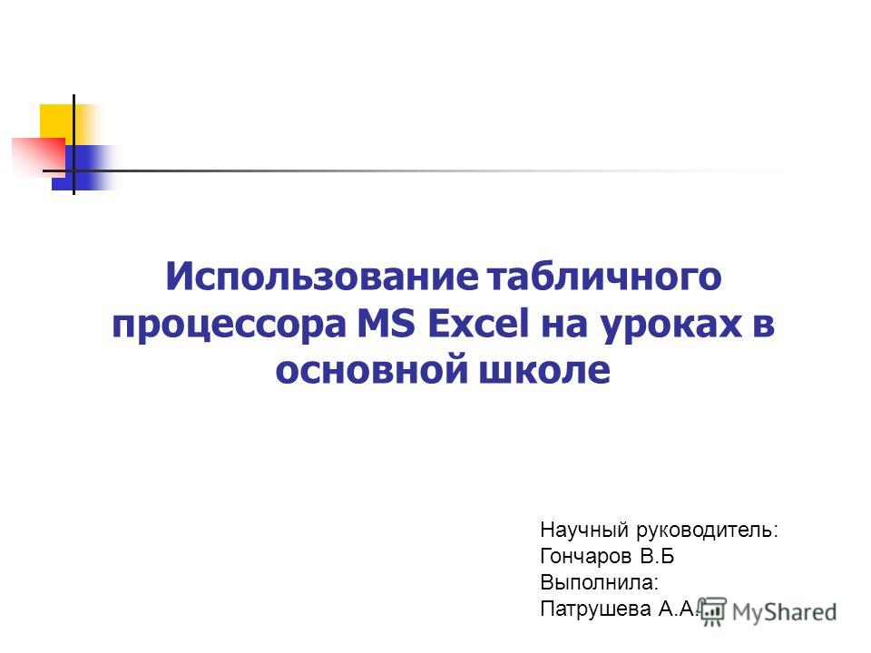 Использование табличного процессора MS Excel на уроках в основной школе Научный руководитель: Гончаров В.Б Выполнила: Патрушева А.А.