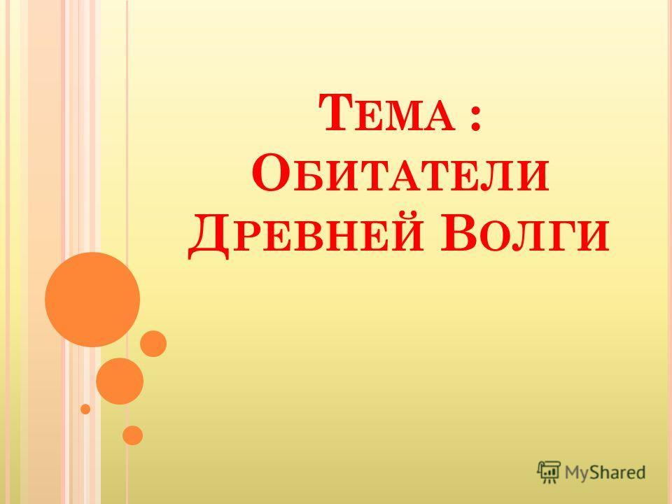 Т ЕМА : О БИТАТЕЛИ Д РЕВНЕЙ В ОЛГИ