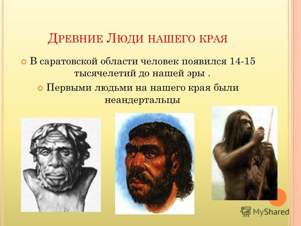 Д РЕВНИЕ Л ЮДИ НАШЕГО КРАЯ В саратовской области человек появился 14-15 тысячелетий до нашей эры. Первыми людьми на нашего края были неандертальцы
