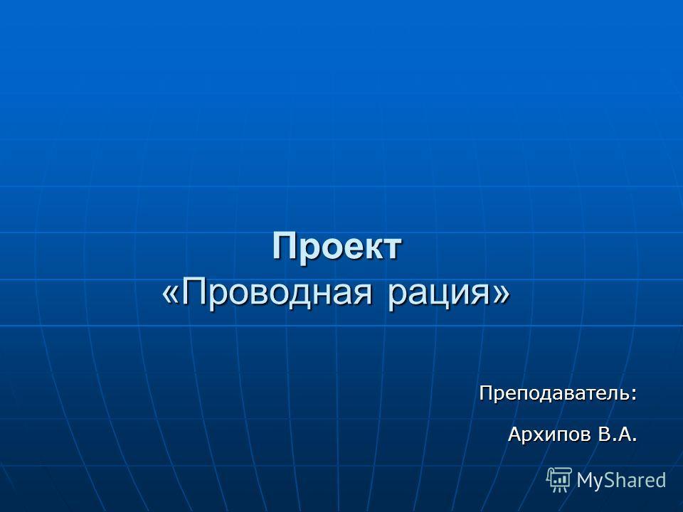 Проект «Проводная рация» Преподаватель: Архипов В.А. Архипов В.А.