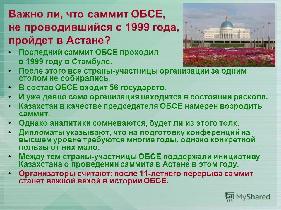 Важно ли, что саммит ОБСЕ, не проводившийся с 1999 года, пройдет в Астане? Последний саммит ОБСЕ проходил в 1999 году в Стамбуле. После этого все страны-участницы организации за одним столом не собирались. В состав ОБСЕ входит 56 государств. И уже да