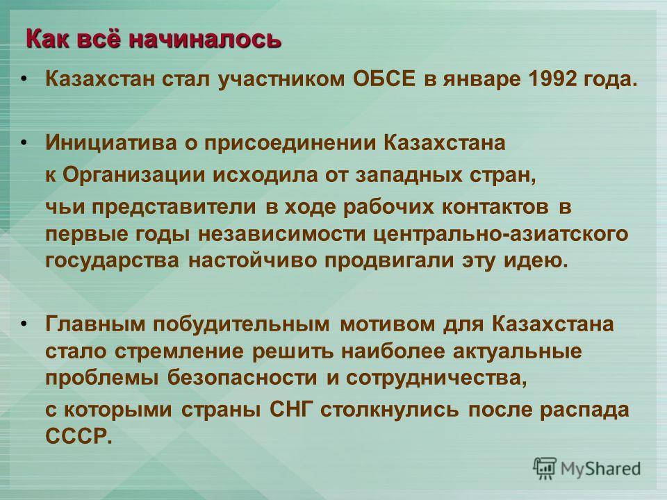 Как всё начиналось Казахстан стал участником ОБСЕ в январе 1992 года. Инициатива о присоединении Казахстана к Организации исходила от западных стран, чьи представители в ходе рабочих контактов в первые годы независимости центрально-азиатского государ