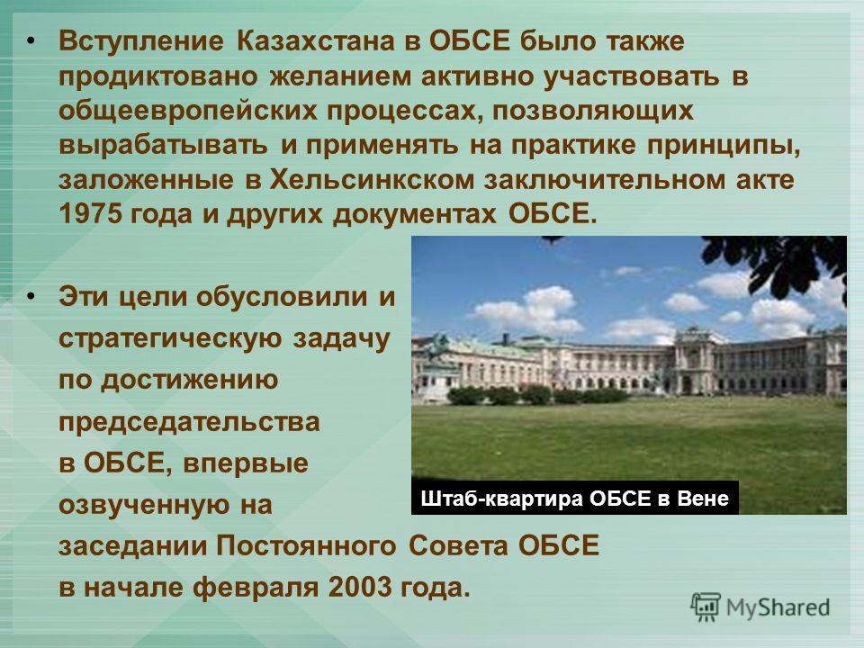 Вступление Казахстана в ОБСЕ было также продиктовано желанием активно участвовать в общеевропейских процессах, позволяющих вырабатывать и применять на практике принципы, заложенные в Хельсинкском заключительном акте 1975 года и других документах ОБСЕ