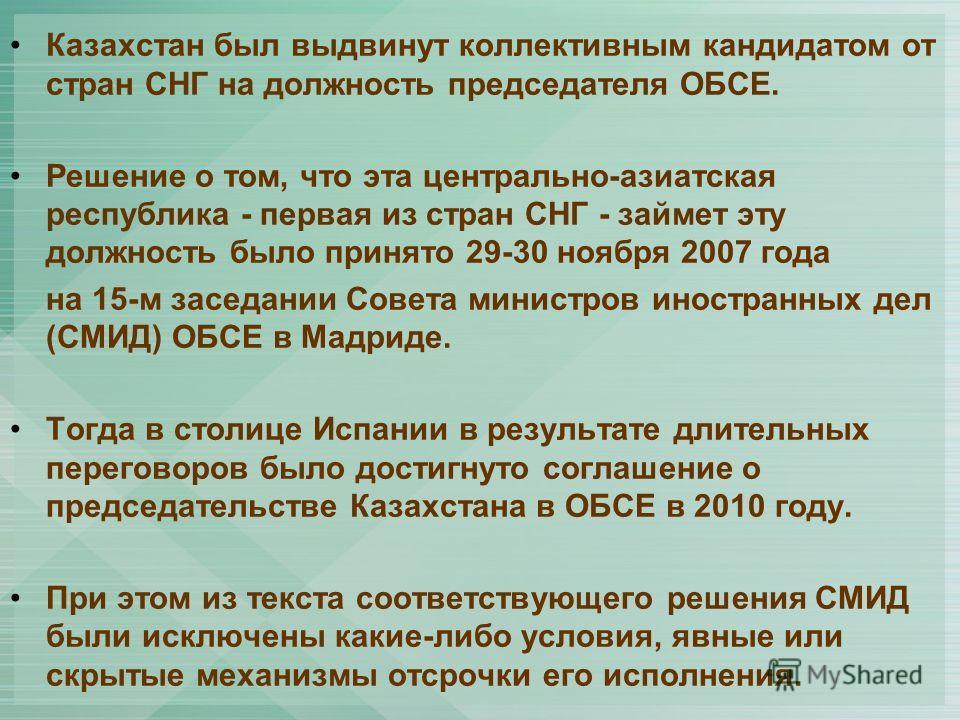 Казахстан был выдвинут коллективным кандидатом от стран СНГ на должность председателя ОБСЕ. Решение о том, что эта центрально-азиатская республика - первая из стран СНГ - займет эту должность было принято 29-30 ноября 2007 года на 15-м заседании Сове
