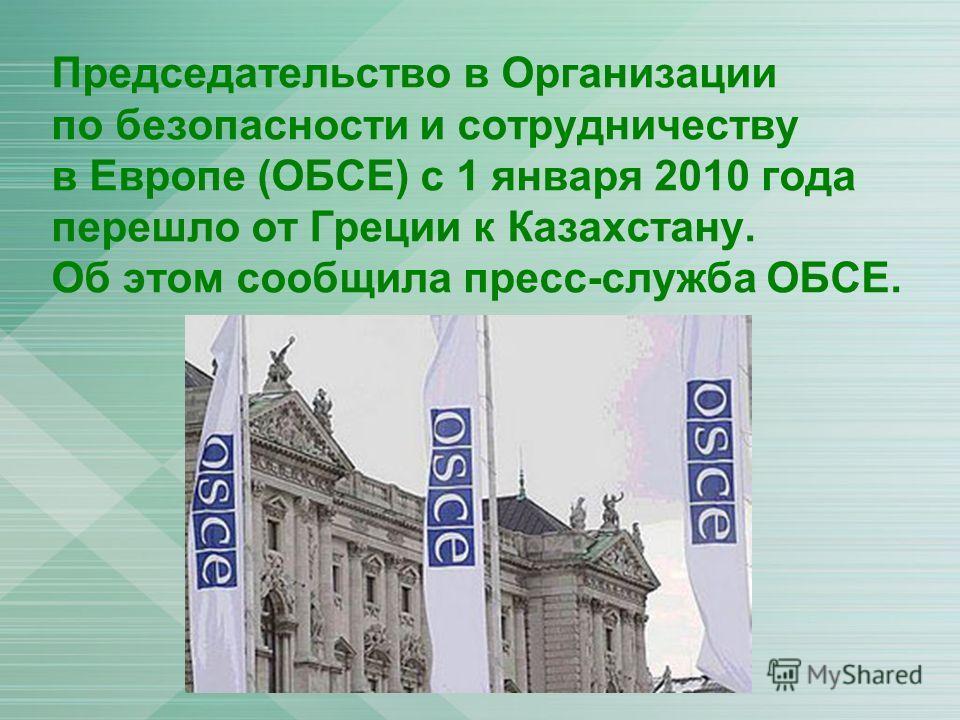 Председательство в Организации по безопасности и сотрудничеству в Европе (ОБСЕ) с 1 января 2010 года перешло от Греции к Казахстану. Об этом сообщила пресс-служба ОБСЕ.