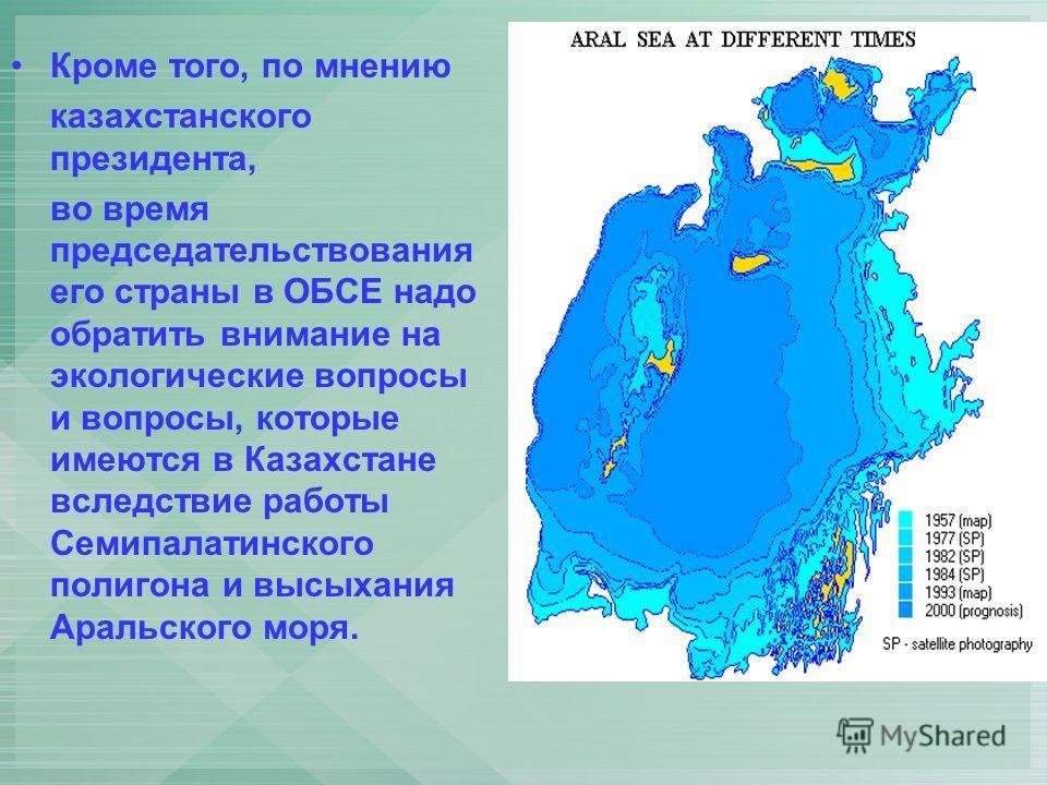 Кроме того, по мнению казахстанского президента, во время председательствования его страны в ОБСЕ надо обратить внимание на экологические вопросы и вопросы, которые имеются в Казахстане вследствие работы Семипалатинского полигона и высыхания Аральско
