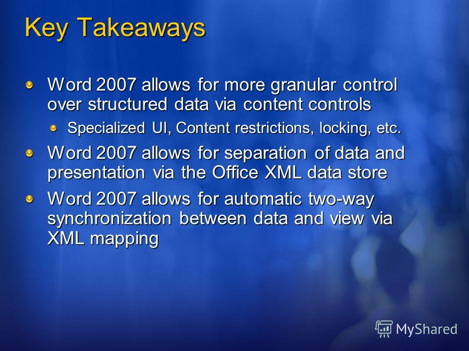 Key Takeaways Word 2007 allows for more granular control over structured data via content controls Specialized UI, Content restrictions, locking, etc. Word 2007 allows for separation of data and presentation via the Office XML data store Word 2007 al