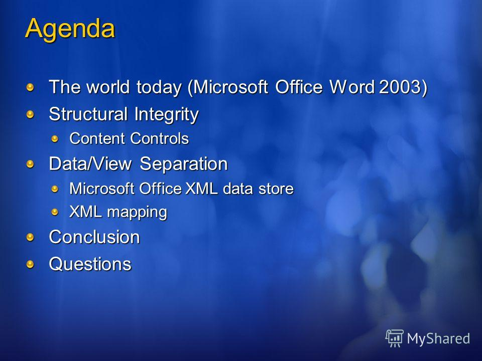Agenda The world today (Microsoft Office Word 2003) Structural Integrity Content Controls Data/View Separation Microsoft Office XML data store XML mapping ConclusionQuestions