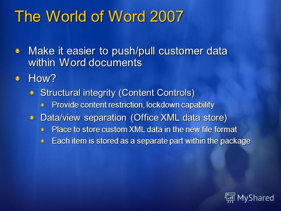 The World of Word 2007 Make it easier to push/pull customer data within Word documents How? Structural integrity (Content Controls) Provide content restriction, lockdown capability Data/view separation (Office XML data store) Place to store custom XM