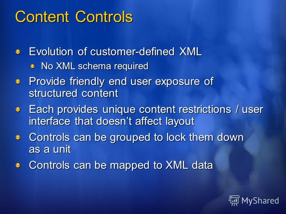 Content Controls Evolution of customer-defined XML No XML schema required Provide friendly end user exposure of structured content Each provides unique content restrictions / user interface that doesnt affect layout Controls can be grouped to lock th