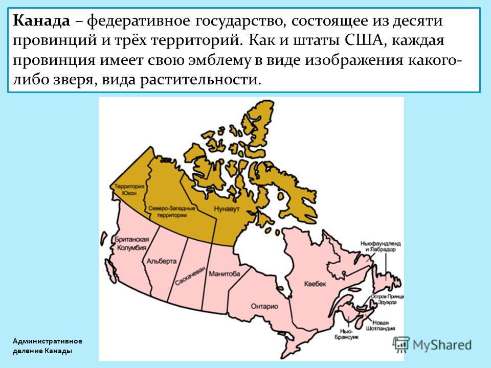 Канада – федеративное государство, состоящее из десяти провинций и трёх территорий. Как и штаты США, каждая провинция имеет свою эмблему в виде изображения какого- либо зверя, вида растительности. Административное деление Канады