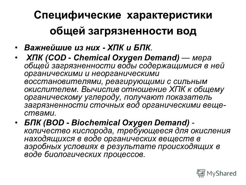 Специфические характеристики общей загрязненности вод Важнейшие из них - ХПК и БПК. ХПК (COD - Chemical Oxygen Demand) мера общей загрязненности воды содержащимися в ней органическими и неорганическими восстановителями, реагирующими с сильным окислит