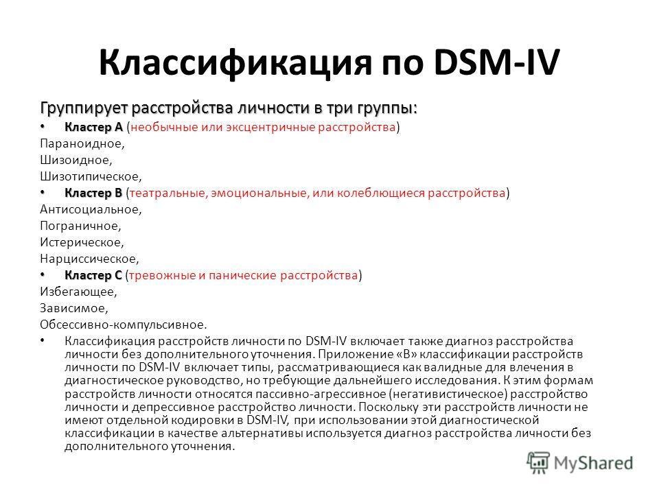 Классификация по DSM-IV Группирует расстройства личности в три группы: Кластер A Кластер A (необычные или эксцентричные расстройства) Параноидное, Шизоидное, Шизотипическое, Кластер B Кластер B (театральные, эмоциональные, или колеблющиеся расстройст