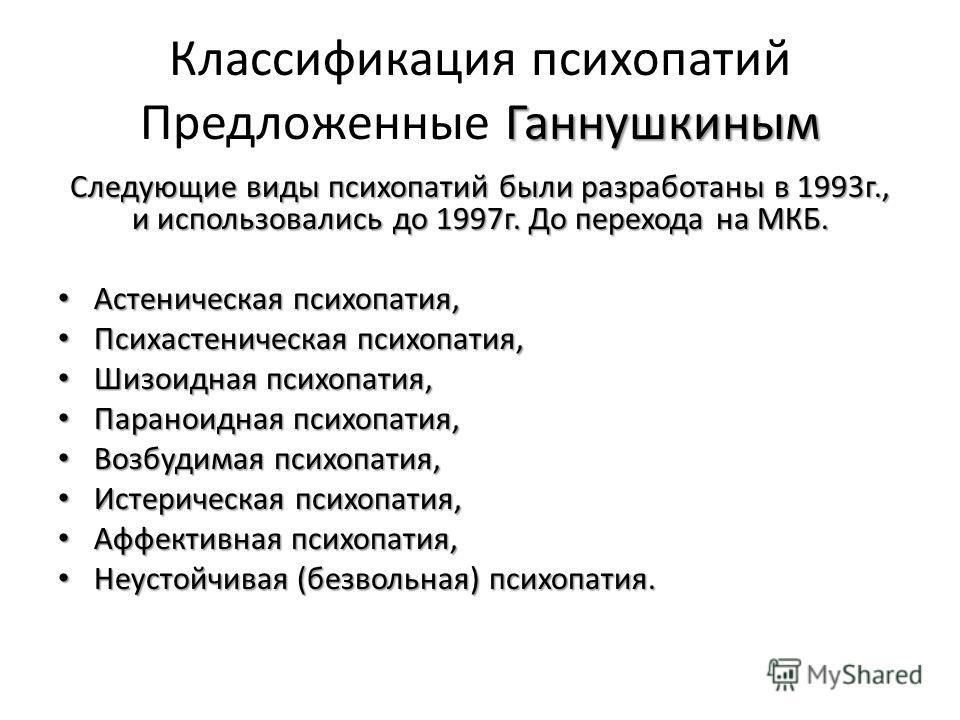 Ганнушкиным Классификация психопатий Предложенные Ганнушкиным Следующие виды психопатий были разработаны в 1993г., и использовались до 1997г. До перехода на МКБ. Астеническая психопатия, Астеническая психопатия, Психастеническая психопатия, Психастен