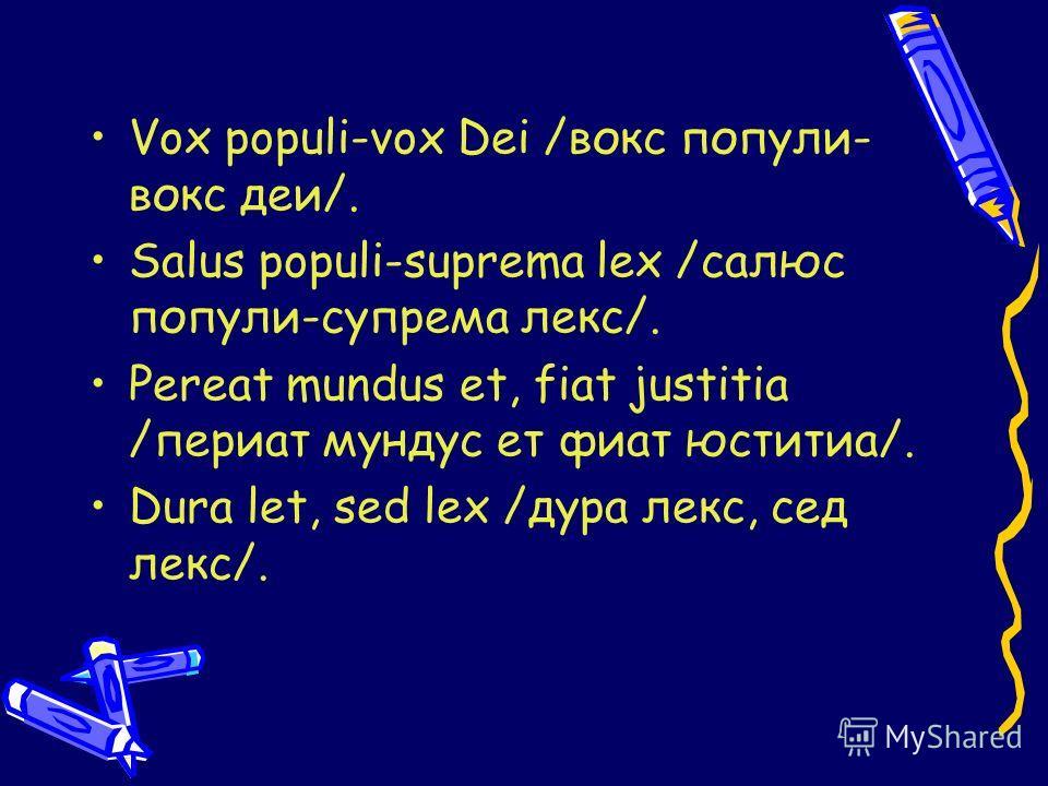 Vox populi-vox Dei /вокс попули- вокс деи/. Salus populi-suprema lex /салюс попули-супрема лекс/. Pereat mundus et, fiat justitia /периат мундус ет фиат юститиа/. Dura let, sed lex /дура лекс, сед лекс/.