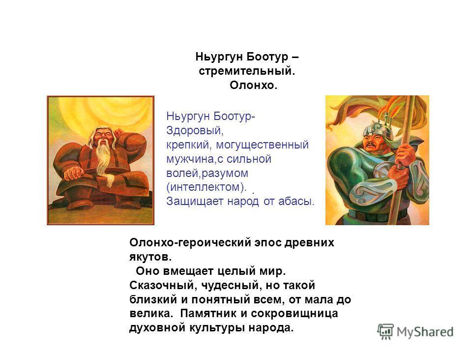 . Ньургун Боотур – стремительный. Олонхо. Ньургун Боотур- Здоровый, крепкий, могущественный мужчина,с сильной волей,разумом (интеллектом). Защищает народ от абасы. Олонхо-героический эпос древних якутов. Оно вмещает целый мир. Сказочный, чудесный, но