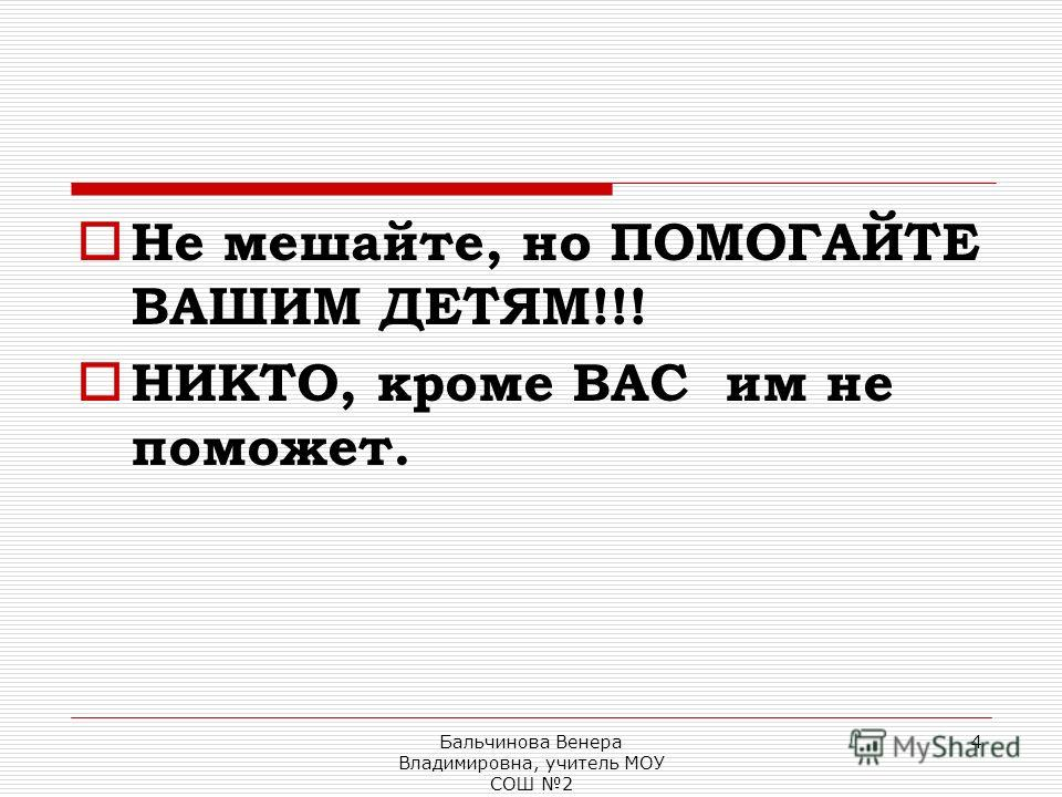 Бальчинова Венера Владимировна, учитель МОУ СОШ 2 4 Не мешайте, но ПОМОГАЙТЕ ВАШИМ ДЕТЯМ!!! НИКТО, кроме ВАС им не поможет.