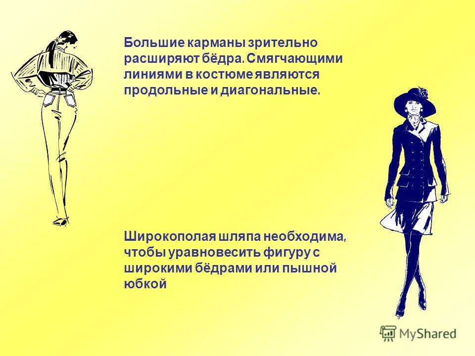 Широкополая ш ляпа н еобходима, чтобы у равновесить ф игуру с широкими б ёдрами и ли п ышной юбкой Большие карманы зрительно расширяют бёдра. Смягчающими линиями в костюме являются продольные и диагональные.
