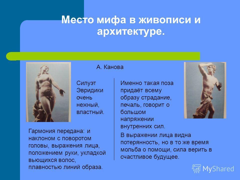 Место мифа в живописи и архитектуре. А. Канова Силуэт Эвридики очень нежный, властный. Гармония передана: и наклоном с поворотом головы, выражения лица, положением руки, укладкой вьющихся волос, плавностью линий образа. Именно такая поза придаёт всем