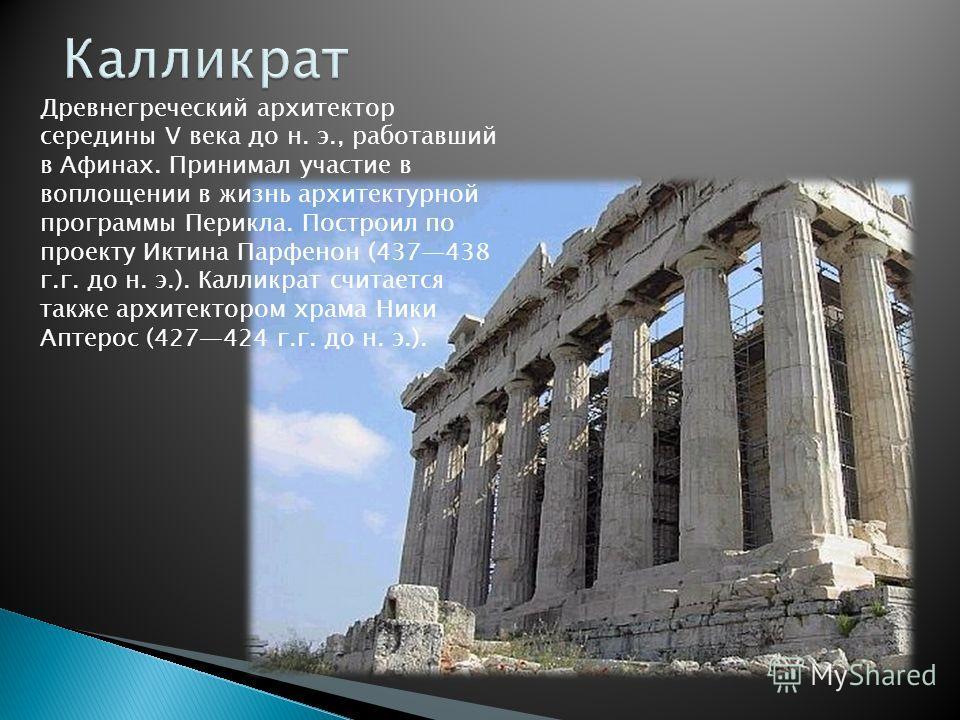 Древнегреческий архитектор середины V века до н. э., работавший в Афинах. Принимал участие в воплощении в жизнь архитектурной программы Перикла. Построил по проекту Иктина Парфенон (437438 г.г. до н. э.). Калликрат считается также архитектором храма