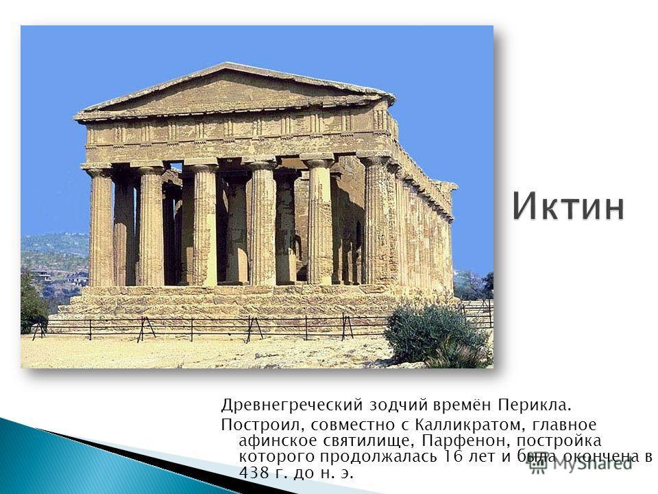 Древнегреческий зодчий времён Перикла. Построил, совместно с Калликратом, главное афинское святилище, Парфенон, постройка которого продолжалась 16 лет и была окончена в 438 г. до н. э.