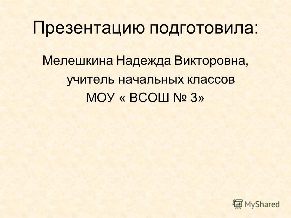 Презентацию подготовила: Мелешкина Надежда Викторовна, учитель начальных классов МОУ « ВСОШ 3»