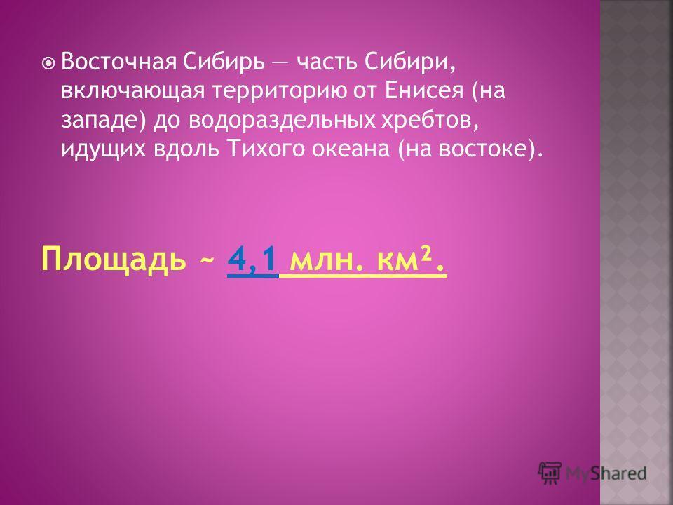 Восточная Сибирь часть Сибири, включающая территорию от Енисея (на западе) до водораздельных хребтов, идущих вдоль Тихого океана (на востоке). Площадь ~ 4,1 млн. км².