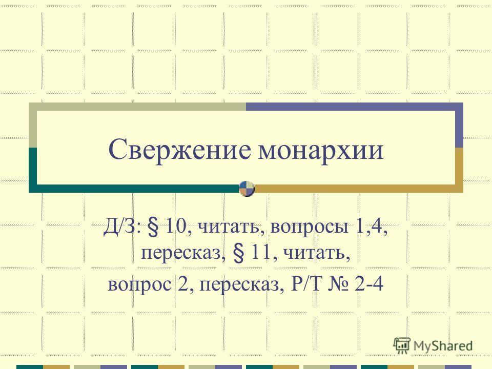 Свержение монархии Д/З: § 10, читать, вопросы 1,4, пересказ, § 11, читать, вопрос 2, пересказ, Р/Т 2-4