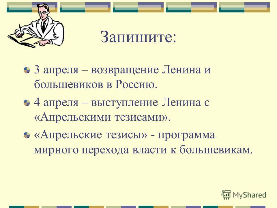 Запишите: 3 апреля – возвращение Ленина и большевиков в Россию. 4 апреля – выступление Ленина с «Апрельскими тезисами». «Апрельские тезисы» - программа мирного перехода власти к большевикам.