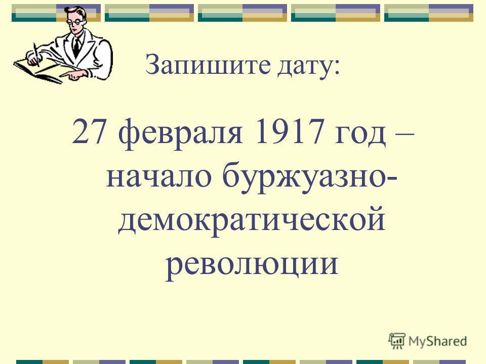 Запишите дату: 27 февраля 1917 год – начало буржуазно- демократической революции