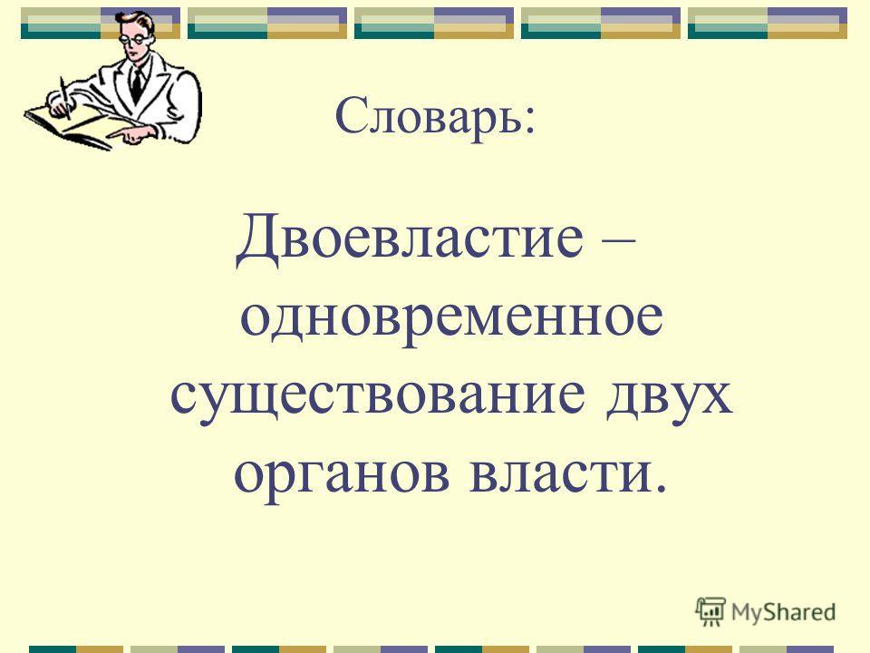 Словарь: Двоевластие – одновременное существование двух органов власти.