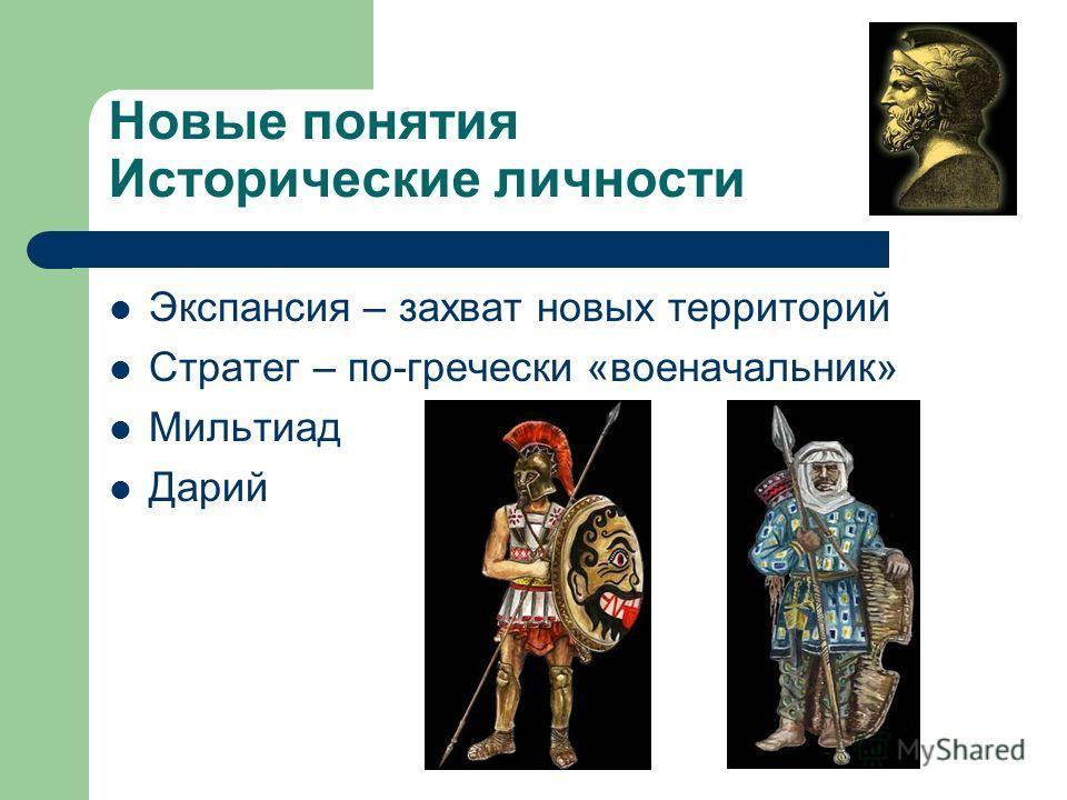Новые понятия Исторические личности Экспансия – захват новых территорий Стратег – по-гречески «военачальник» Мильтиад Дарий