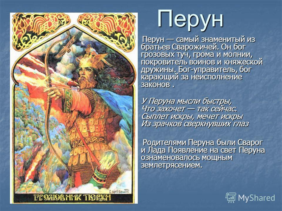 Перун Перун самый знаменитый из братьев Сварожичей. Он бог грозовых туч, грома и молнии, покровитель воинов и княжеской дружины. Бог-управитель, бог карающий за неисполнение законов. Перун самый знаменитый из братьев Сварожичей. Он бог грозовых туч,