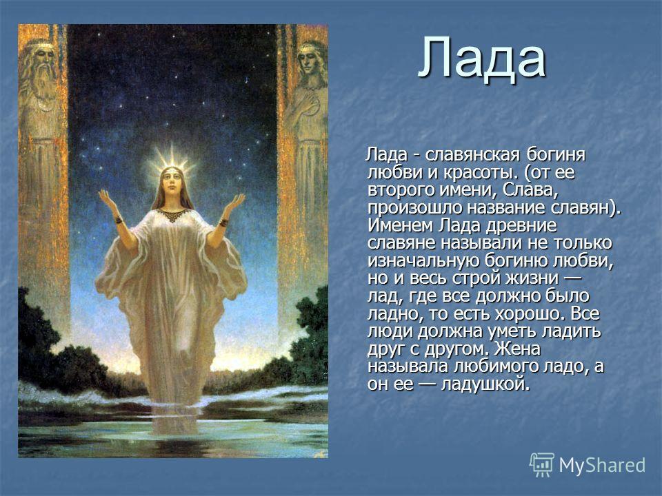 Лада Лада - славянская богиня любви и красоты. (от ее второго имени, Слава, произошло название славян). Именем Лада древние славяне называли не только изначальную богиню любви, но и весь строй жизни лад, где все должно было ладно, то есть хорошо. Все