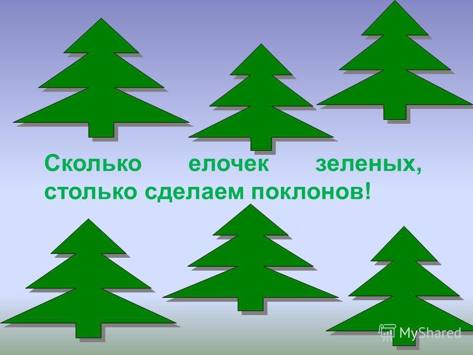 Сколько елочек зеленых, столько сделаем поклонов!