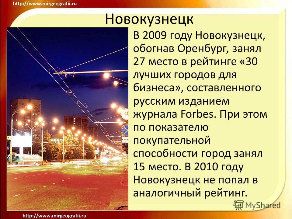 В 2009 году Новокузнецк, обогнав Оренбург, занял 27 место в рейтинге «30 лучших городов для бизнеса», составленного русским изданием журнала Forbes. При этом по показателю покупательной способности город занял 15 место. В 2010 году Новокузнецк не поп