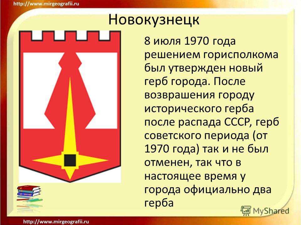 Новокузнецк 8 июля 1970 года решением горисполкома был утвержден новый герб города. После возврашения городу исторического герба после распада СССР, герб советского периода (от 1970 года) так и не был отменен, так что в настоящее время у города офици