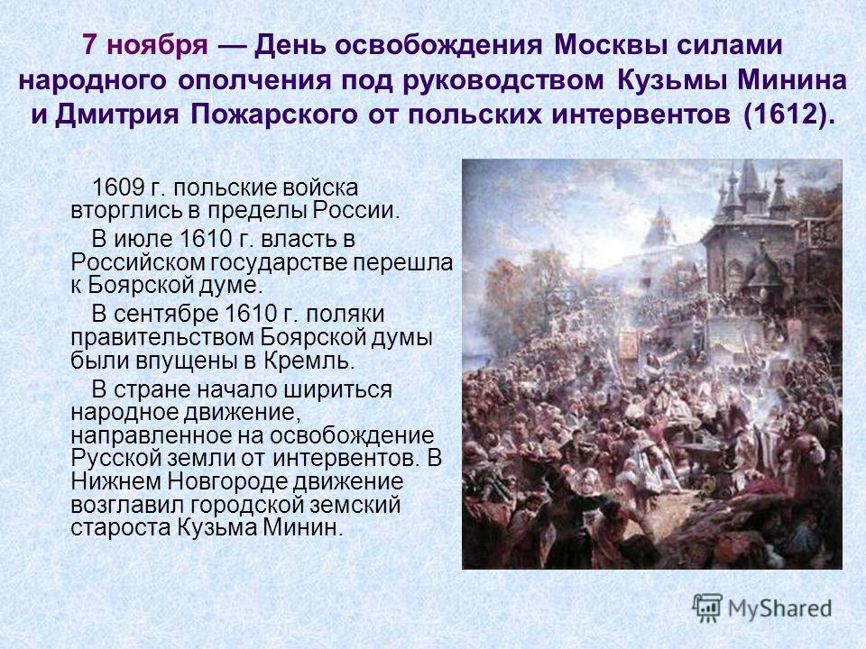 7 ноября День освобождения Москвы силами народного ополчения под руководством Кузьмы Минина и Дмитрия Пожарского от польских интервентов (1612). 1609 г. польские войска вторглись в пределы России. В июле 1610 г. власть в Российском государстве перешл