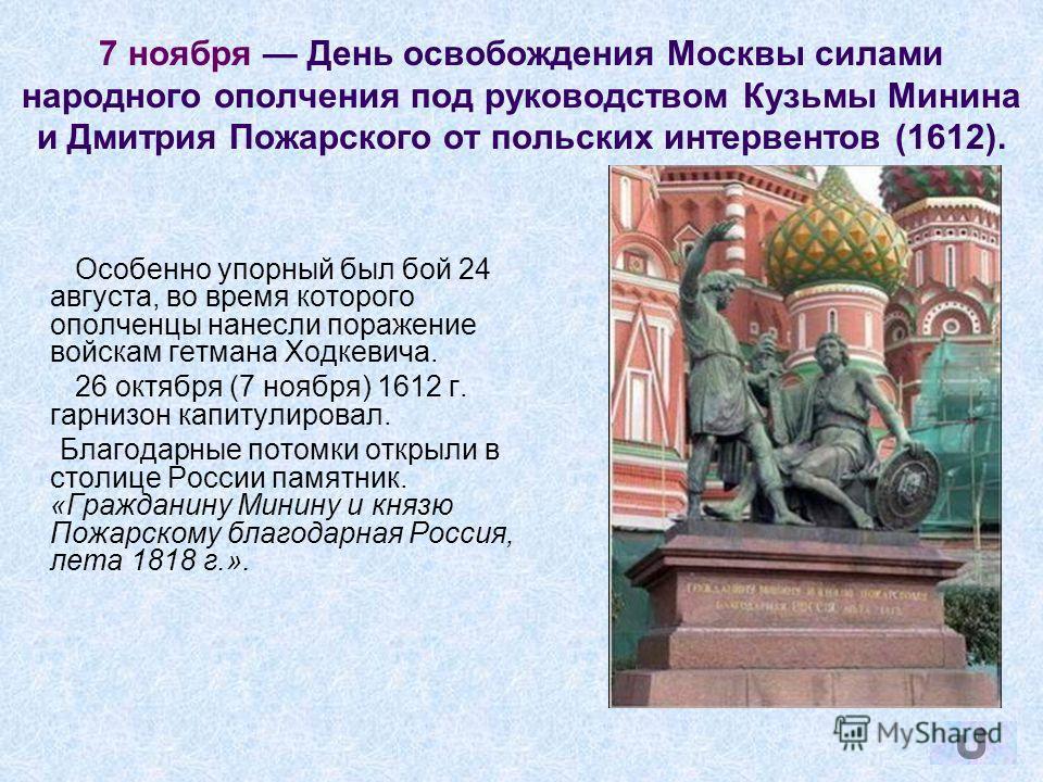7 ноября День освобождения Москвы силами народного ополчения под руководством Кузьмы Минина и Дмитрия Пожарского от польских интервентов (1612). Особенно упорный был бой 24 августа, во время которого ополченцы нанесли поражение войскам гетмана Ходкев