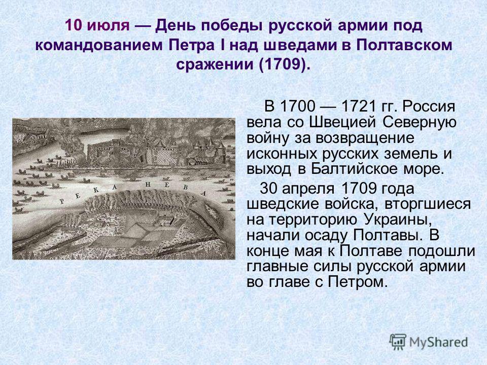 10 июля День победы русской армии под командованием Петра I над шведами в Полтавском сражении (1709). В 1700 1721 гг. Россия вела со Швецией Северную войну за возвращение исконных русских земель и выход в Балтийское море. 30 апреля 1709 года шведские