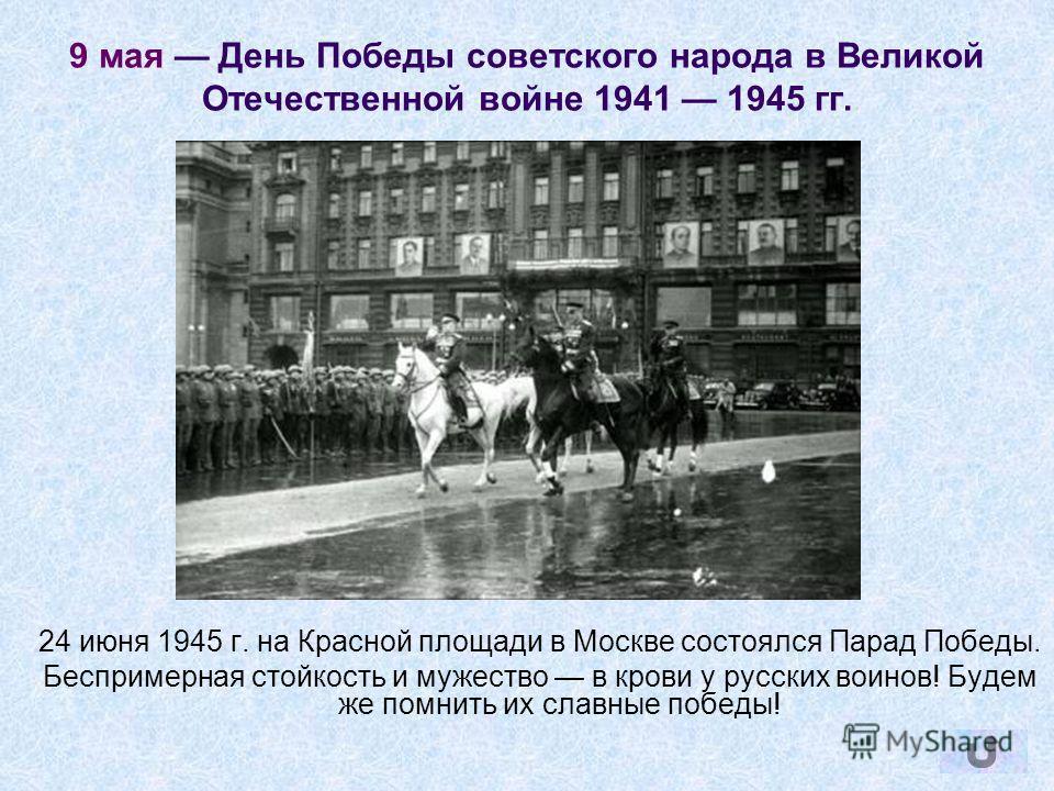 9 мая День Победы советского народа в Великой Отечественной войне 1941 1945 гг. 24 июня 1945 г. на Красной площади в Москве состоялся Парад Победы. Беспримерная стойкость и мужество в крови у русских воинов! Будем же помнить их славные победы!