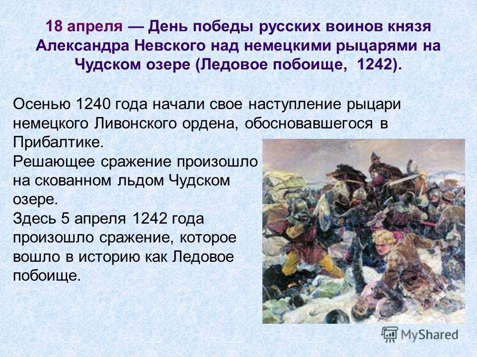 Осенью 1240 года начали свое наступление рыцари немецкого Ливонского ордена, обосновавшегося в Прибалтике. Решающее сражение произошло на скованном льдом Чудском озере. Здесь 5 апреля 1242 года произошло сражение, которое вошло в историю как Ледовое