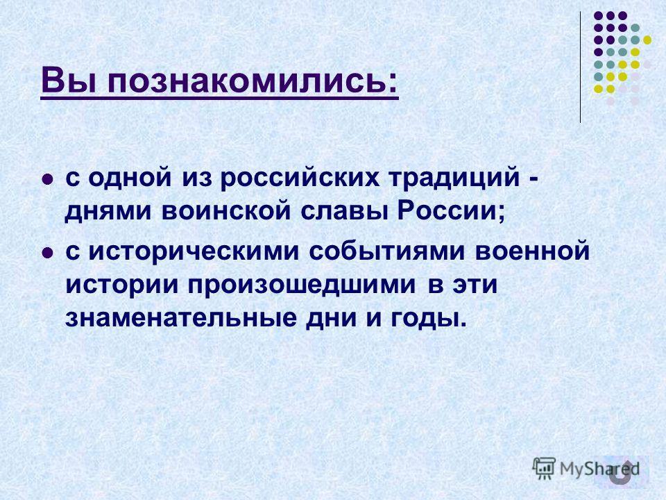 Вы познакомились: с одной из российских традиций - днями воинской славы России; с историческими событиями военной истории произошедшими в эти знаменательные дни и годы.