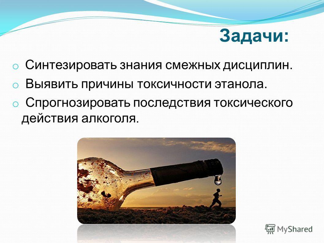 Задачи: o Синтезировать знания смежных дисциплин. o Выявить причины токсичности этанола. o Спрогнозировать последствия токсического действия алкоголя.
