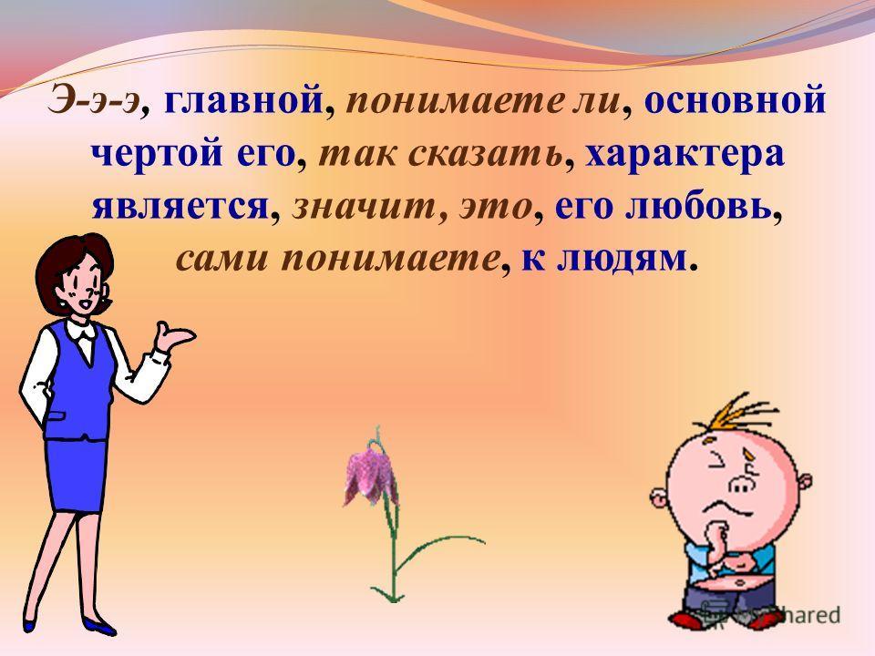 Э-э-э, главной, понимаете ли, основной чертой его, так сказать, характера является, значит, это, его любовь, сами понимаете, к людям.