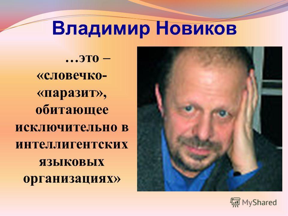 Владимир Новиков …это – «словечко- «паразит», обитающее исключительно в интеллигентских языковых организациях»
