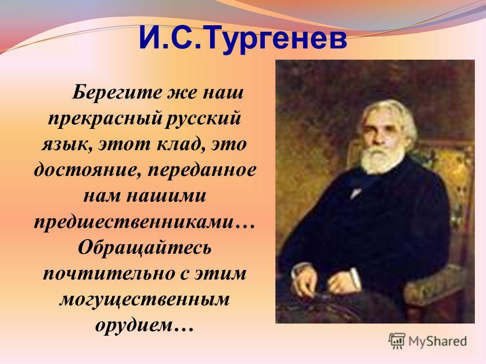 И.С.Тургенев Берегите же наш прекрасный русский язык, этот клад, это достояние, переданное нам нашими предшественниками… Обращайтесь почтительно с этим могущественным орудием…
