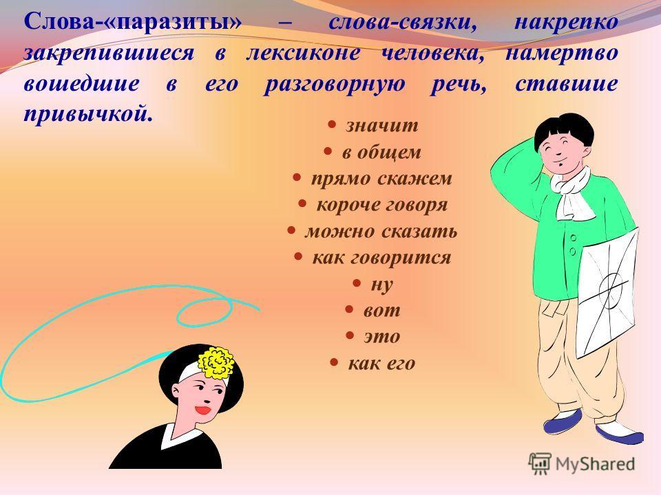 Слова-«паразиты» – слова-связки, накрепко закрепившиеся в лексиконе человека, намертво вошедшие в его разговорную речь, ставшие привычкой. значит в общем прямо скажем короче говоря можно сказать как говорится ну вот это как его